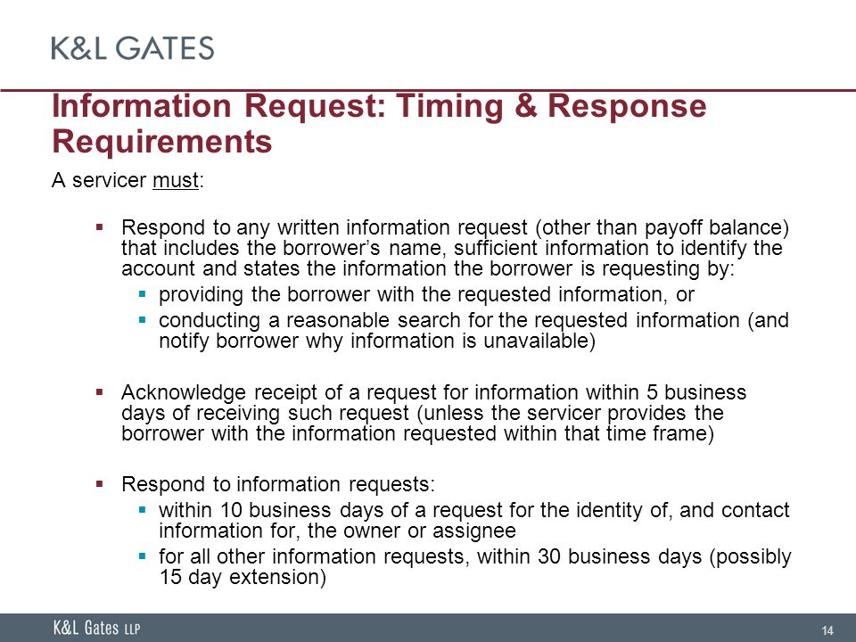 14 Information Request: Timing & Response Requirements A servicer must:  Respond to any written information request (other than payoff balance) that includes the borrower's name, sufficient information to identify the account and states the information the borrower is requesting by:  providing the borrower with the requested information, or  conducting a reasonable search for the requested information (and notify borrower why information is unavailable)  Acknowledge receipt of a request for information within 5 business days of receiving such request (unless the servicer provides the borrower with the information requested within that time frame)  Respond to information requests:  within 10 business days of a request for the identity of, and contact information for, the owner or assignee  for all other information requests, within 30 business days (possibly 15 day extension)