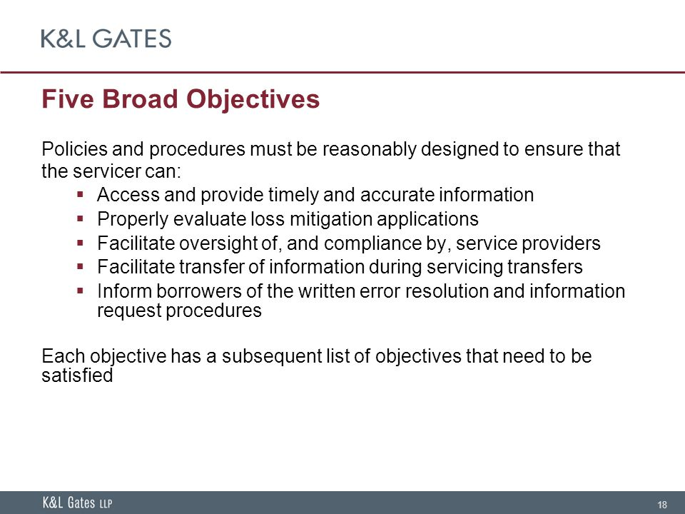 18 Five Broad Objectives Policies and procedures must be reasonably designed to ensure that the servicer can:  Access and provide timely and accurate information  Properly evaluate loss mitigation applications  Facilitate oversight of, and compliance by, service providers  Facilitate transfer of information during servicing transfers  Inform borrowers of the written error resolution and information request procedures Each objective has a subsequent list of objectives that need to be satisfied