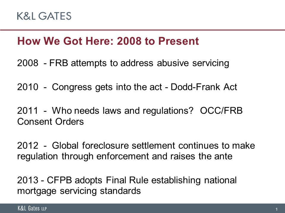1 How We Got Here: 2008 to Present 2008 - FRB attempts to address abusive servicing 2010 - Congress gets into the act - Dodd-Frank Act 2011 - Who needs laws and regulations.