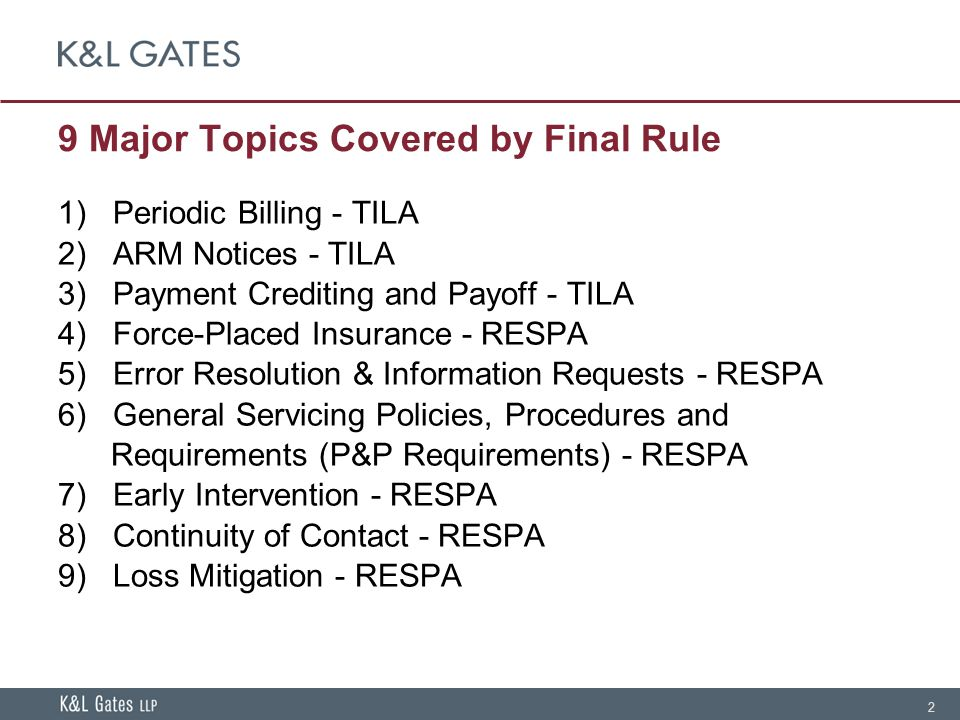 2 9 Major Topics Covered by Final Rule 1) Periodic Billing - TILA 2) ARM Notices - TILA 3) Payment Crediting and Payoff - TILA 4) Force-Placed Insurance - RESPA 5) Error Resolution & Information Requests - RESPA 6) General Servicing Policies, Procedures and Requirements (P&P Requirements) - RESPA 7) Early Intervention - RESPA 8) Continuity of Contact - RESPA 9) Loss Mitigation - RESPA