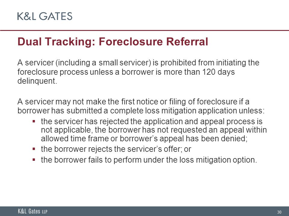 30 Dual Tracking: Foreclosure Referral A servicer (including a small servicer) is prohibited from initiating the foreclosure process unless a borrower is more than 120 days delinquent.