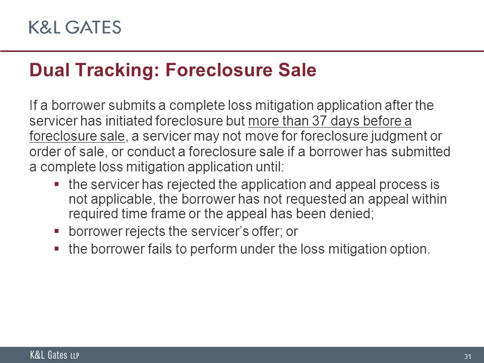 31 Dual Tracking: Foreclosure Sale If a borrower submits a complete loss mitigation application after the servicer has initiated foreclosure but more than 37 days before a foreclosure sale, a servicer may not move for foreclosure judgment or order of sale, or conduct a foreclosure sale if a borrower has submitted a complete loss mitigation application until:  the servicer has rejected the application and appeal process is not applicable, the borrower has not requested an appeal within required time frame or the appeal has been denied;  borrower rejects the servicer's offer; or  the borrower fails to perform under the loss mitigation option.