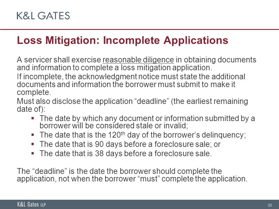 33 Loss Mitigation: Incomplete Applications A servicer shall exercise reasonable diligence in obtaining documents and information to complete a loss m