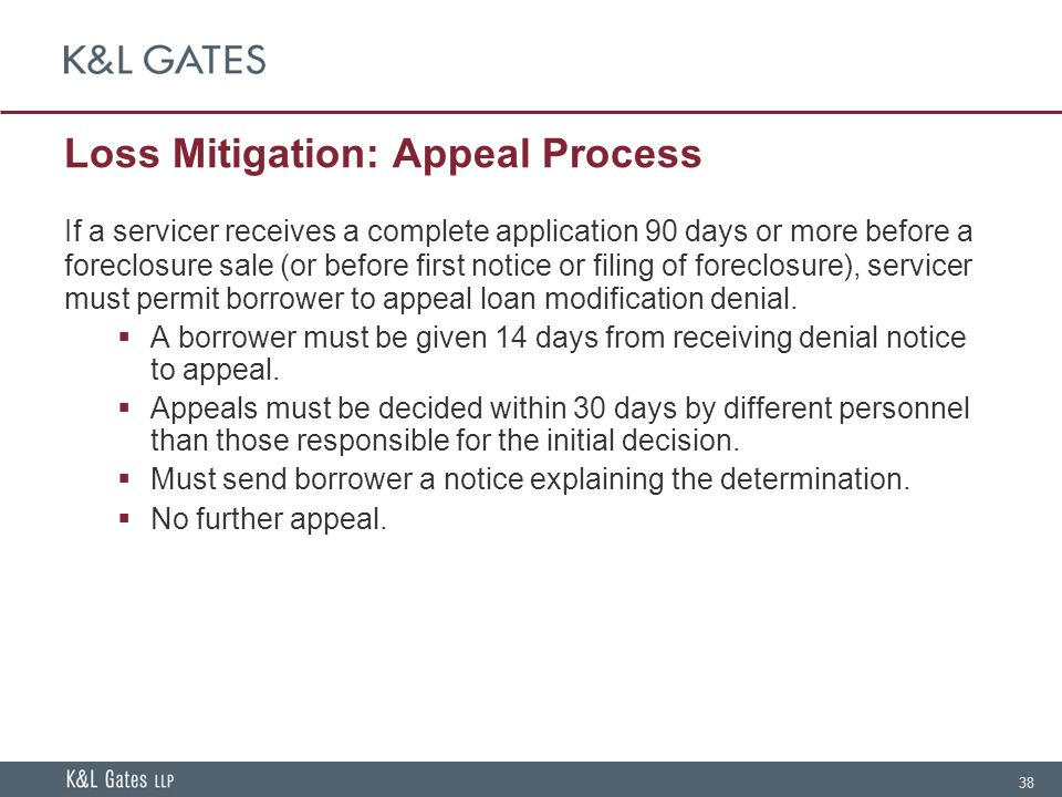 38 Loss Mitigation: Appeal Process If a servicer receives a complete application 90 days or more before a foreclosure sale (or before first notice or filing of foreclosure), servicer must permit borrower to appeal loan modification denial.