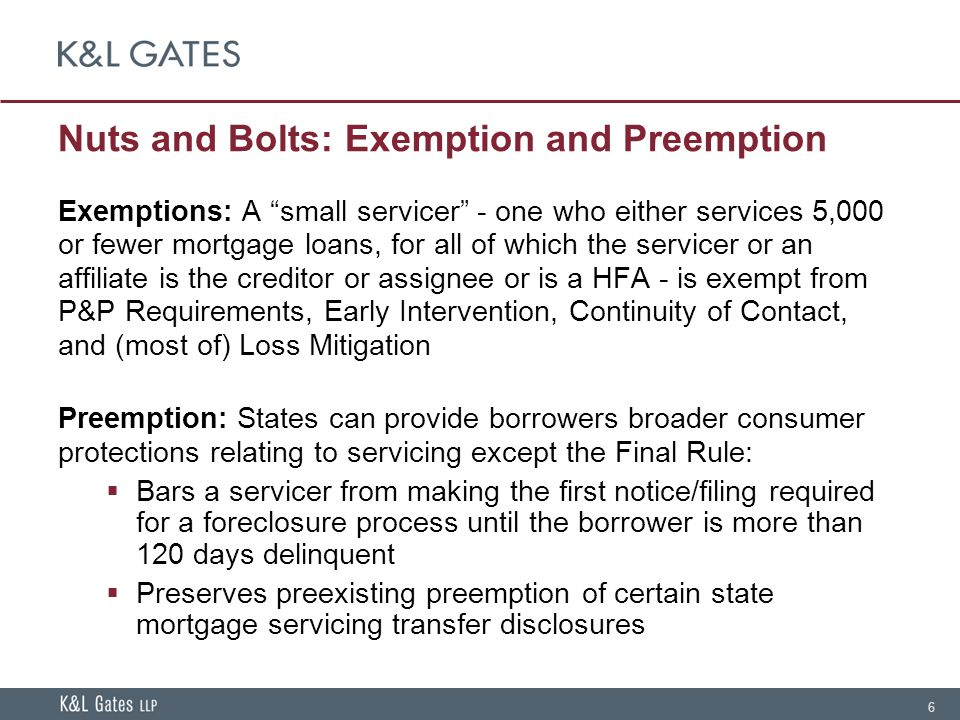 6 Nuts and Bolts: Exemption and Preemption Exemptions: A small servicer - one who either services 5,000 or fewer mortgage loans, for all of which the servicer or an affiliate is the creditor or assignee or is a HFA - is exempt from P&P Requirements, Early Intervention, Continuity of Contact, and (most of) Loss Mitigation Preemption: States can provide borrowers broader consumer protections relating to servicing except the Final Rule:  Bars a servicer from making the first notice/filing required for a foreclosure process until the borrower is more than 120 days delinquent  Preserves preexisting preemption of certain state mortgage servicing transfer disclosures