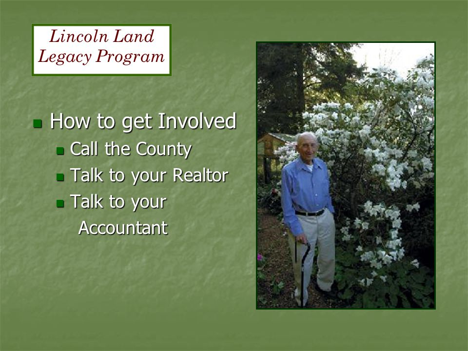 How to get Involved How to get Involved Call the County Call the County Talk to your Realtor Talk to your Realtor Talk to your Talk to your Accountant Accountant Lincoln Land Legacy Program