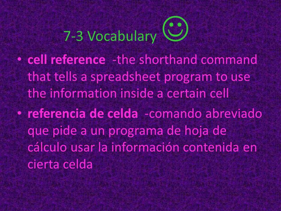 7-3 Vocabulary cell reference -the shorthand command that tells a spreadsheet program to use the information inside a certain cell referencia de celda -comando abreviado que pide a un programa de hoja de cálculo usar la información contenida en cierta celda
