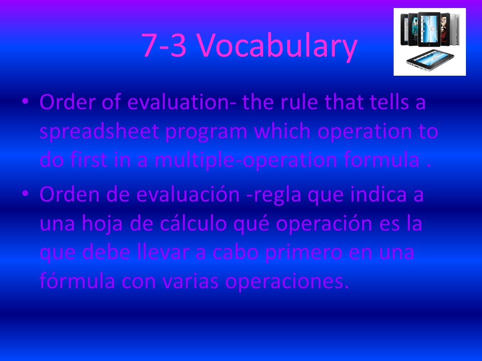 7-3 Vocabulary Order of evaluation- the rule that tells a spreadsheet program which operation to do first in a multiple-operation formula.