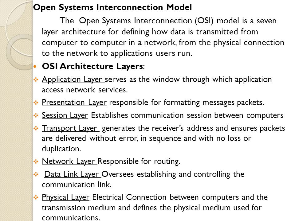 Open Systems Interconnection Model The Open Systems Interconnection (OSI) model is a seven layer architecture for defining how data is transmitted from computer to computer in a network, from the physical connection to the network to applications users run.