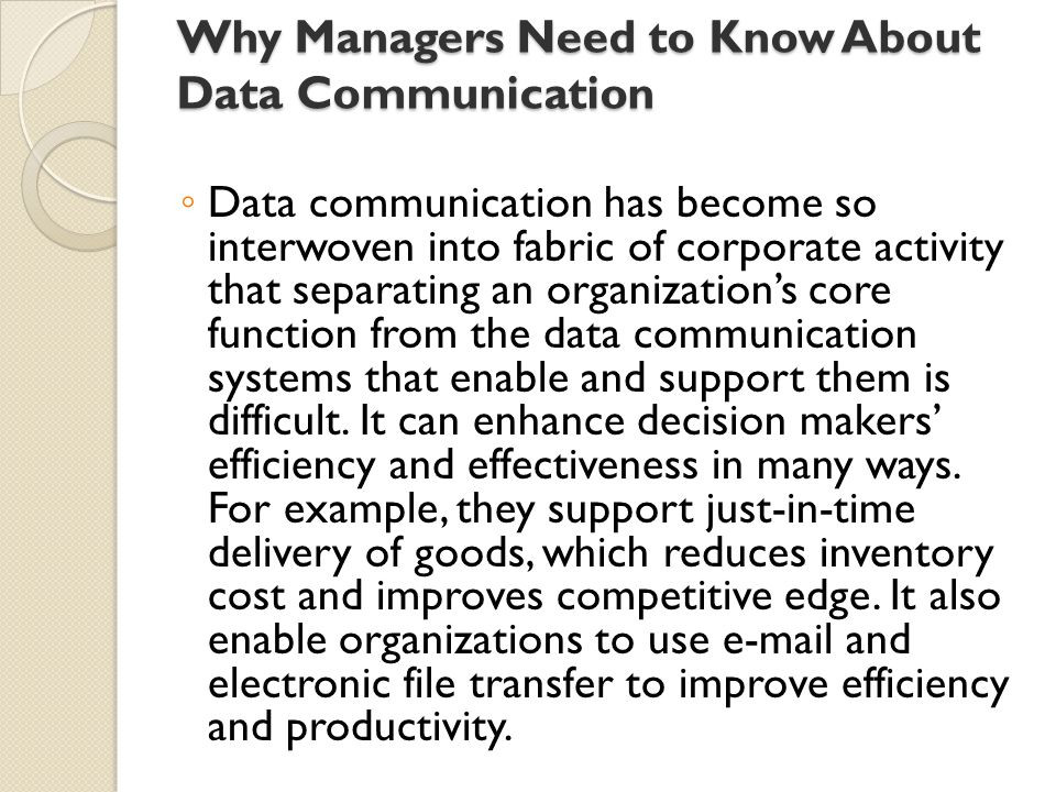 Why Managers Need to Know About Data Communication ◦ Data communication has become so interwoven into fabric of corporate activity that separating an organization's core function from the data communication systems that enable and support them is difficult.