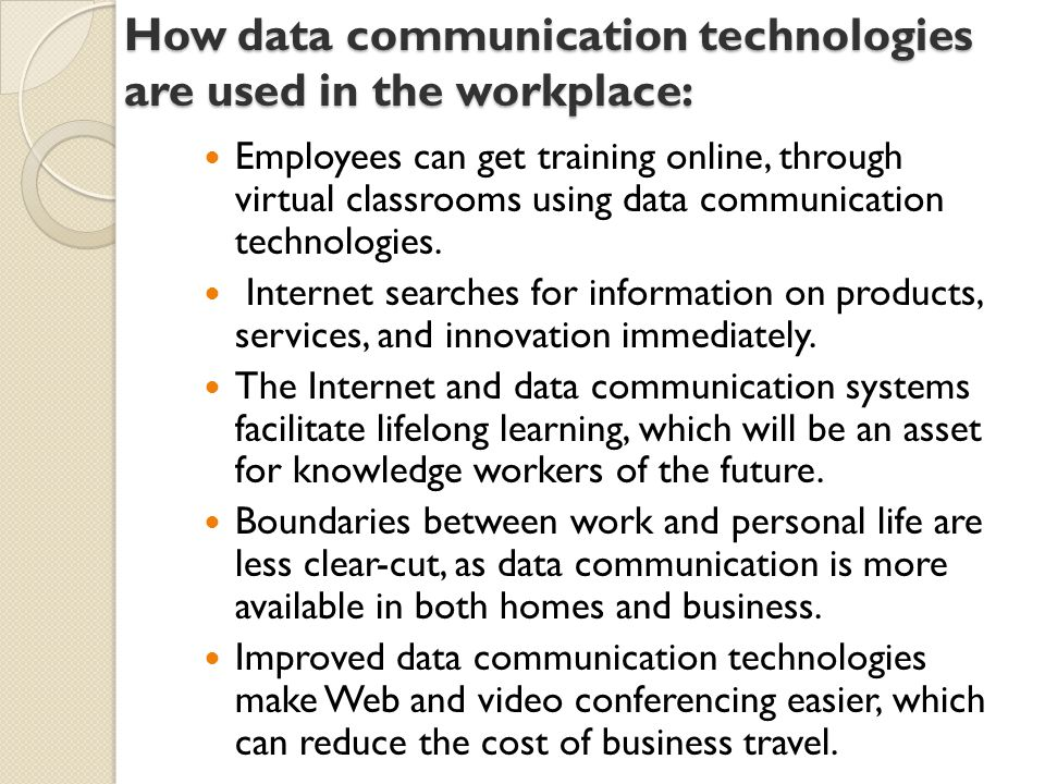 How data communication technologies are used in the workplace: Employees can get training online, through virtual classrooms using data communication technologies.