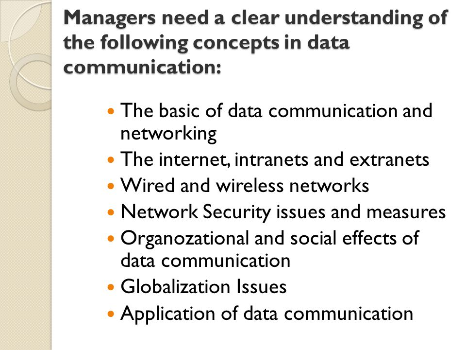 Managers need a clear understanding of the following concepts in data communication: The basic of data communication and networking The internet, intranets and extranets Wired and wireless networks Network Security issues and measures Organozational and social effects of data communication Globalization Issues Application of data communication