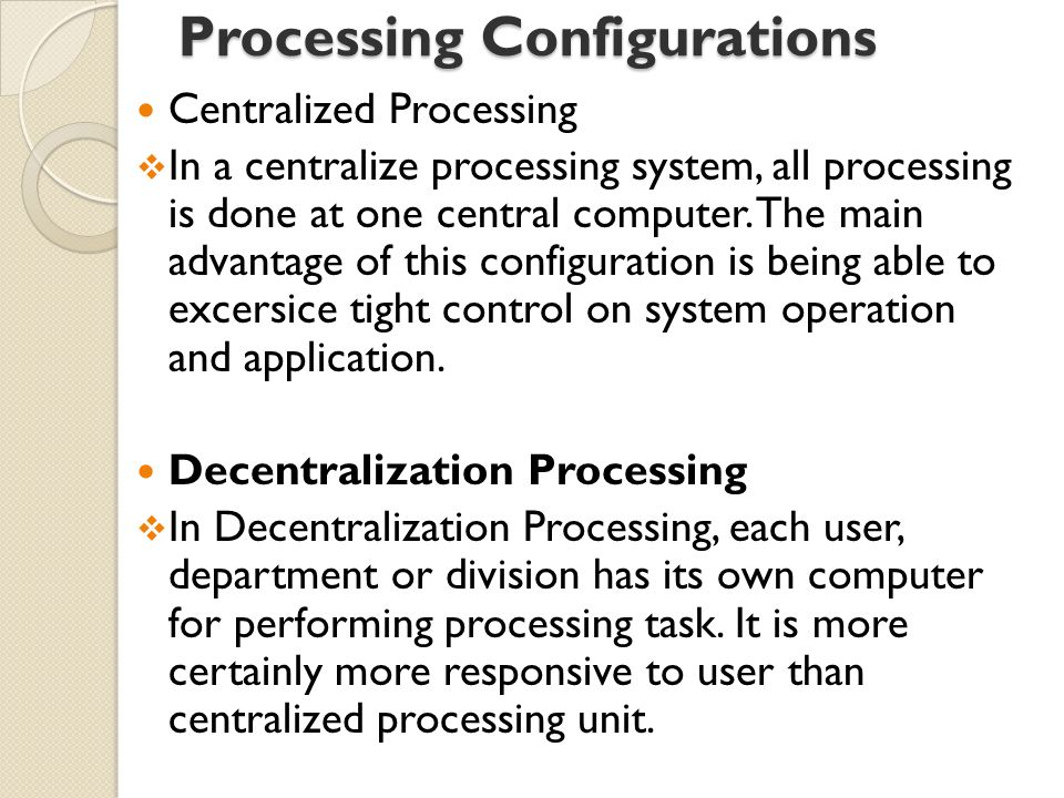 Processing Configurations Centralized Processing  In a centralize processing system, all processing is done at one central computer.