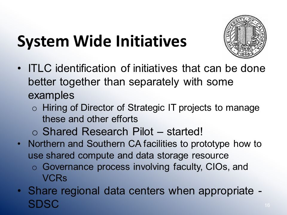 16 ITLC identification of initiatives that can be done better together than separately with some examples o Hiring of Director of Strategic IT projects to manage these and other efforts o Shared Research Pilot – started.