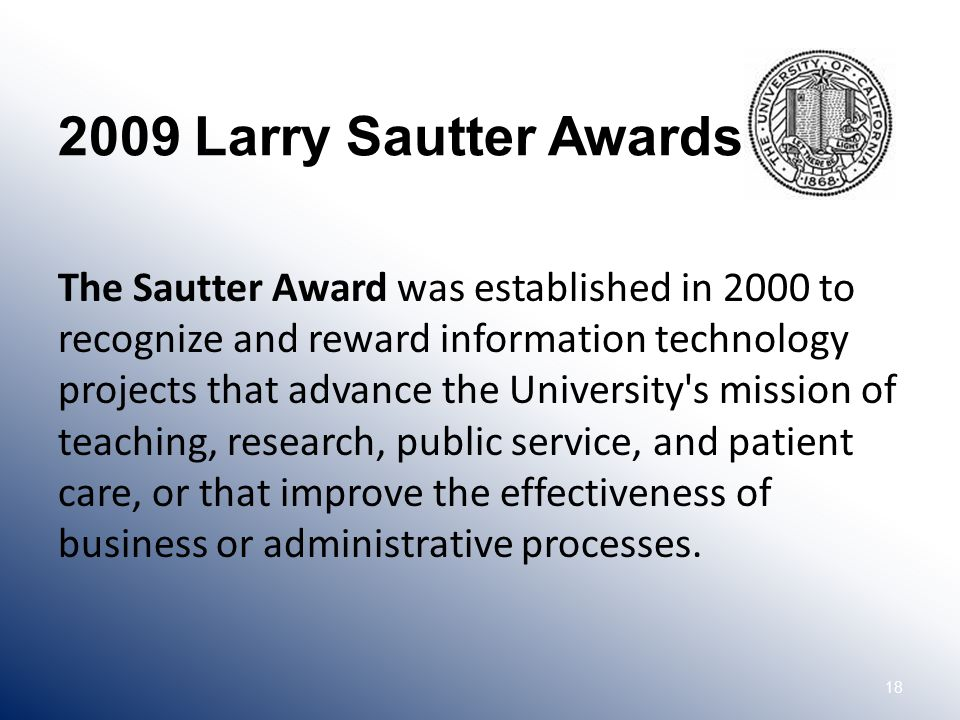 18 2009 Larry Sautter Awards The Sautter Award was established in 2000 to recognize and reward information technology projects that advance the University s mission of teaching, research, public service, and patient care, or that improve the effectiveness of business or administrative processes.