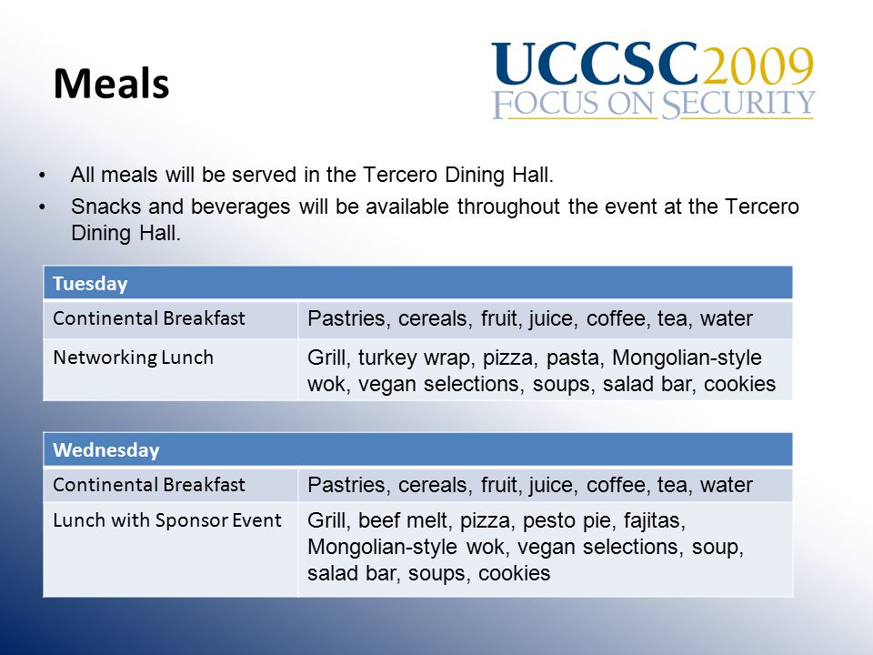 Meals Tuesday Continental Breakfast Pastries, cereals, fruit, juice, coffee, tea, water Networking Lunch Grill, turkey wrap, pizza, pasta, Mongolian-style wok, vegan selections, soups, salad bar, cookies Wednesday Continental Breakfast Pastries, cereals, fruit, juice, coffee, tea, water Lunch with Sponsor Event Grill, beef melt, pizza, pesto pie, fajitas, Mongolian-style wok, vegan selections, soup, salad bar, soups, cookies All meals will be served in the Tercero Dining Hall.