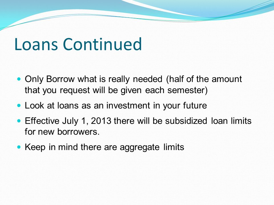 Loans Continued Only Borrow what is really needed (half of the amount that you request will be given each semester) Look at loans as an investment in your future Effective July 1, 2013 there will be subsidized loan limits for new borrowers.