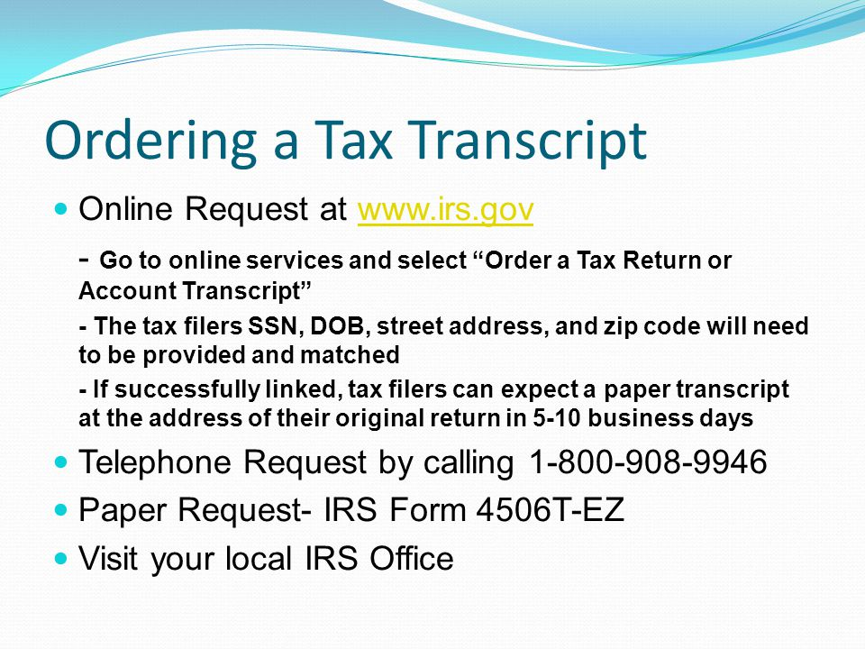 Ordering a Tax Transcript Online Request at www.irs.govwww.irs.gov - Go to online services and select Order a Tax Return or Account Transcript - The tax filers SSN, DOB, street address, and zip code will need to be provided and matched - If successfully linked, tax filers can expect a paper transcript at the address of their original return in 5-10 business days Telephone Request by calling 1-800-908-9946 Paper Request- IRS Form 4506T-EZ Visit your local IRS Office