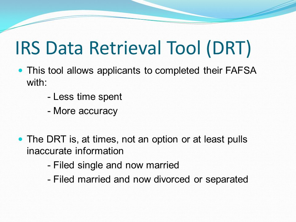 IRS Data Retrieval Tool (DRT) This tool allows applicants to completed their FAFSA with: - Less time spent - More accuracy The DRT is, at times, not an option or at least pulls inaccurate information - Filed single and now married - Filed married and now divorced or separated