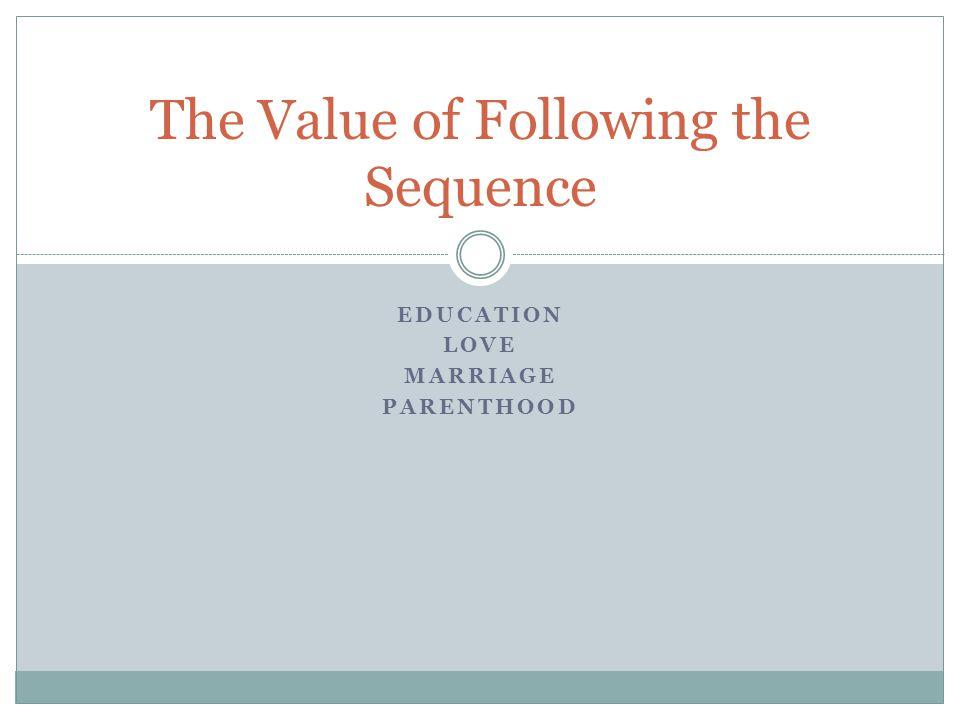 EDUCATION LOVE MARRIAGE PARENTHOOD The Value of Following the Sequence