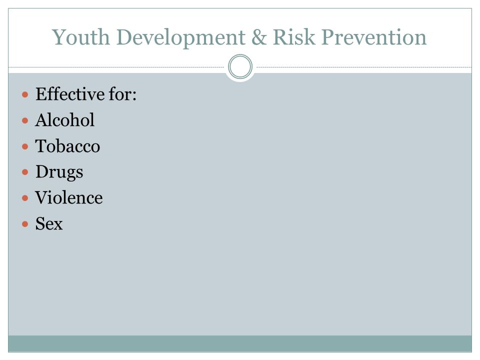 Youth Development & Risk Prevention Effective for: Alcohol Tobacco Drugs Violence Sex