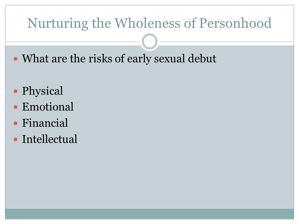 Nurturing the Wholeness of Personhood What are the risks of early sexual debut Physical Emotional Financial Intellectual