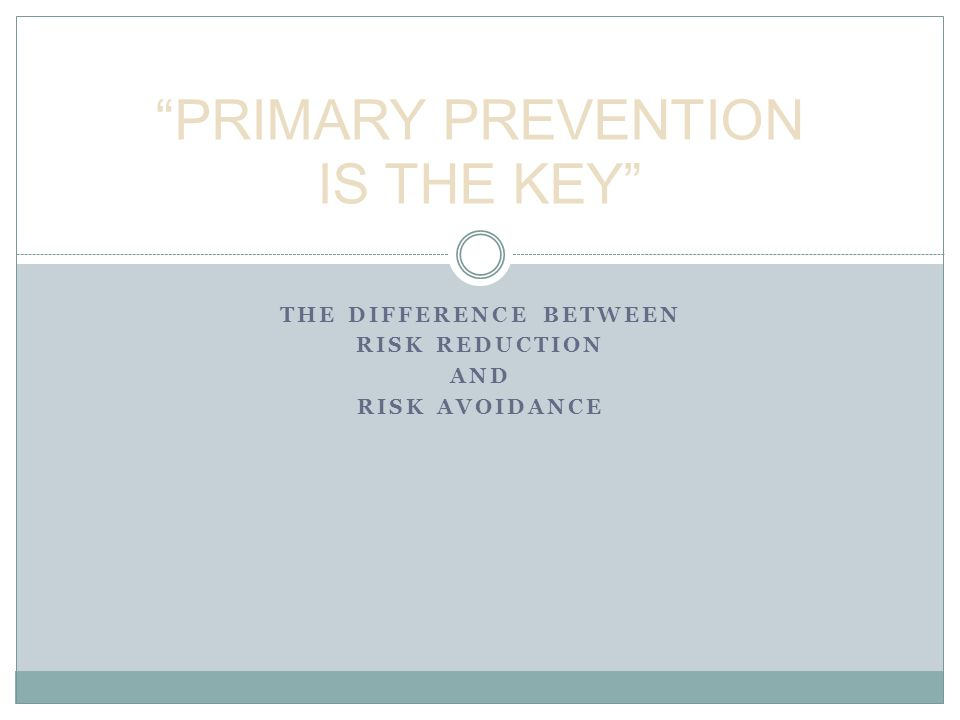 THE DIFFERENCE BETWEEN RISK REDUCTION AND RISK AVOIDANCE PRIMARY PREVENTION IS THE KEY