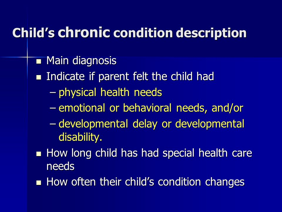 Child's chronic condition description Main diagnosis Main diagnosis Indicate if parent felt the child had Indicate if parent felt the child had –physical health needs –emotional or behavioral needs, and/or –developmental delay or developmental disability.