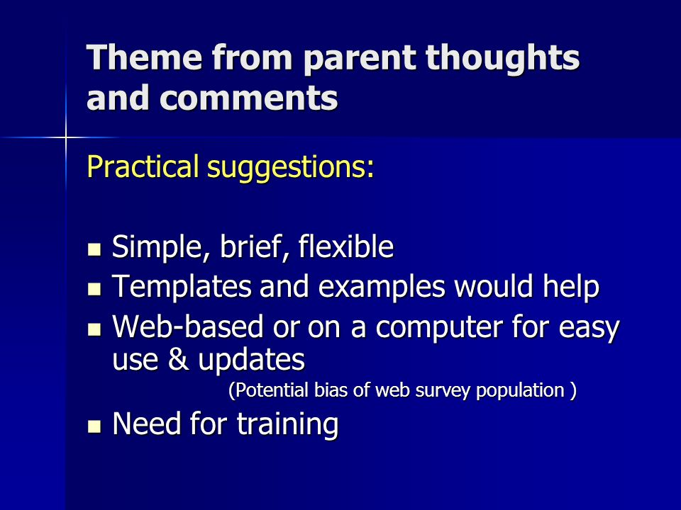 Theme from parent thoughts and comments Practical suggestions: Simple, brief, flexible Simple, brief, flexible Templates and examples would help Templates and examples would help Web-based or on a computer for easy use & updates Web-based or on a computer for easy use & updates (Potential bias of web survey population ) (Potential bias of web survey population ) Need for training Need for training