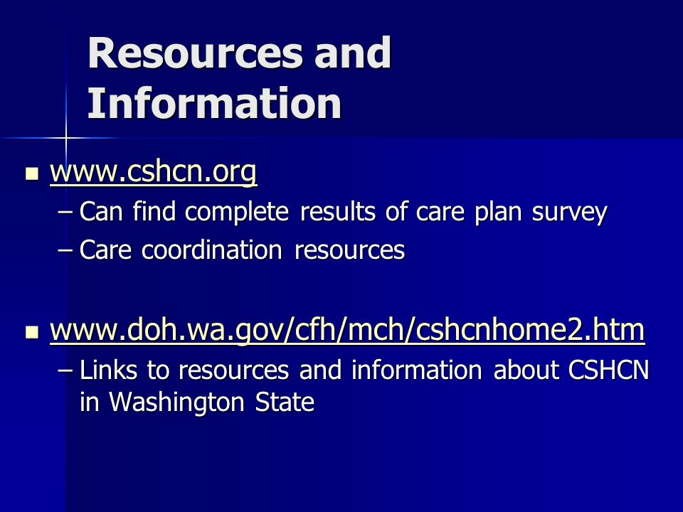 Resources and Information www.cshcn.org www.cshcn.org www.cshcn.org –Can find complete results of care plan survey –Care coordination resources www.doh.wa.gov/cfh/mch/cshcnhome2.htm www.doh.wa.gov/cfh/mch/cshcnhome2.htm www.doh.wa.gov/cfh/mch/cshcnhome2.htm –Links to resources and information about CSHCN in Washington State