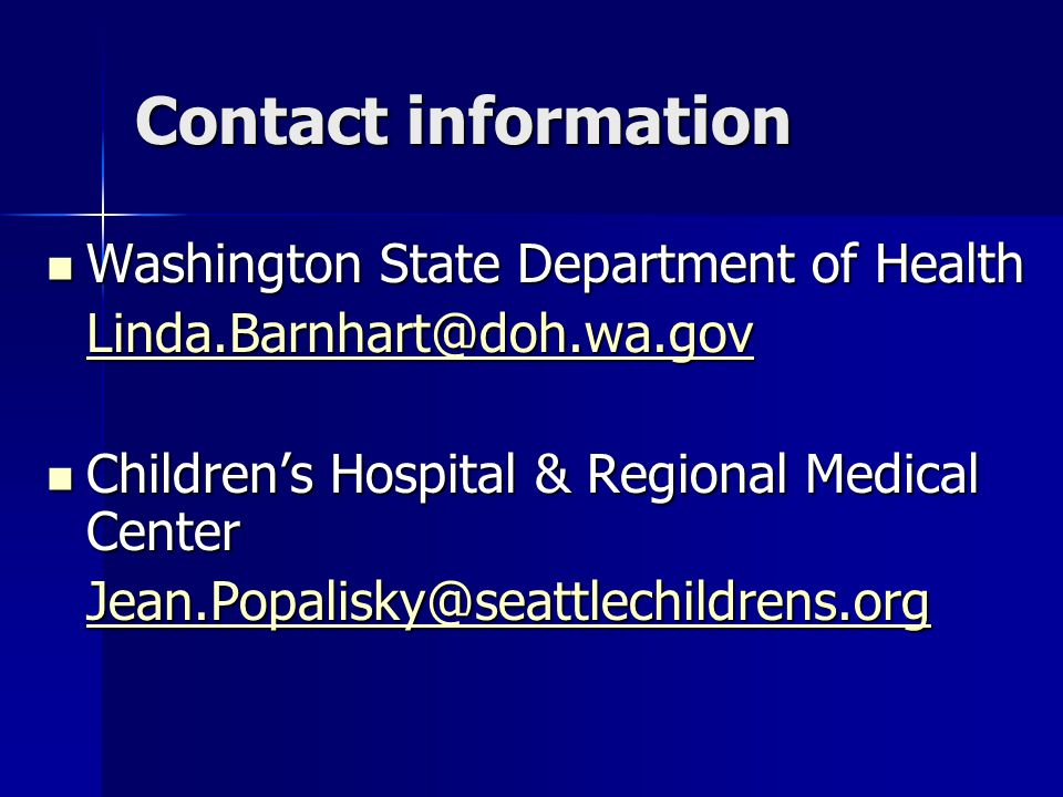 Contact information Washington State Department of Health Washington State Department of Health Linda.Barnhart@doh.wa.gov Children's Hospital & Regional Medical Center Children's Hospital & Regional Medical Center Jean.Popalisky@seattlechildrens.org