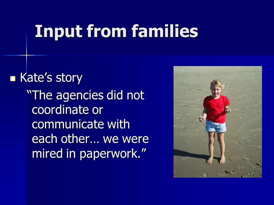 Input from families Kate's story Kate's story The agencies did not coordinate or communicate with each other… we were mired in paperwork. The agencies did not coordinate or communicate with each other… we were mired in paperwork.