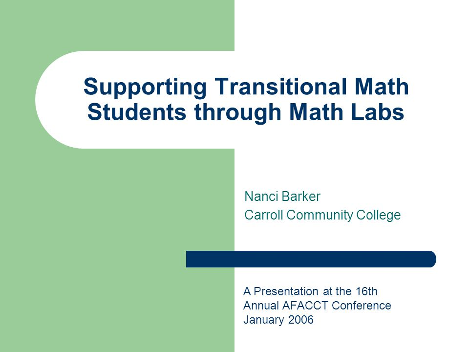 Supporting Transitional Math Students through Math Labs Nanci Barker Carroll Community College A Presentation at the 16th Annual AFACCT Conference Jan