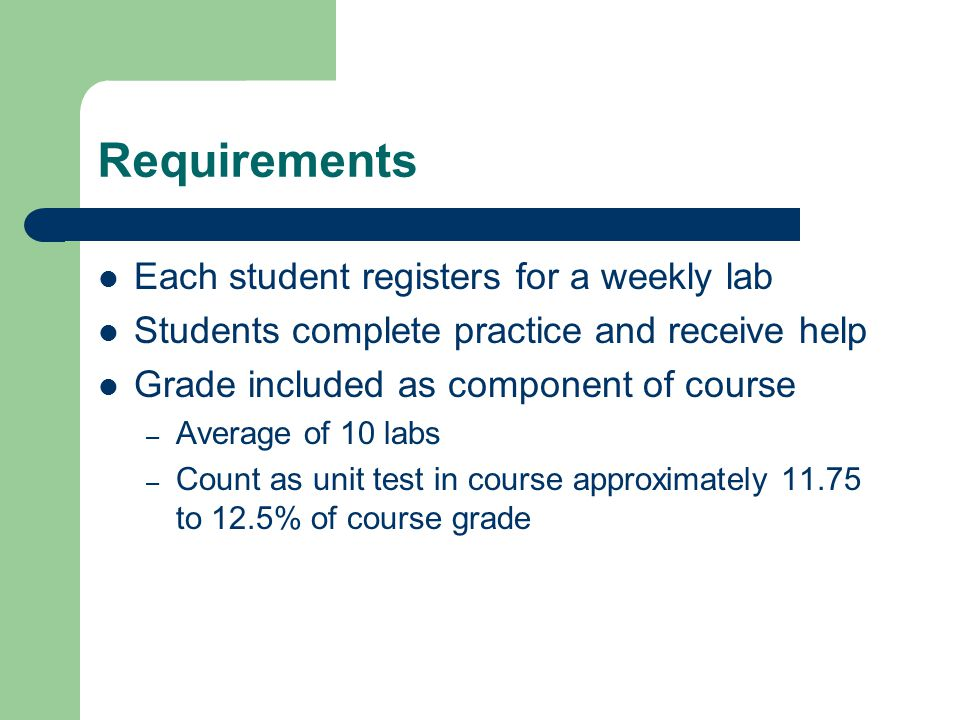 Requirements Each student registers for a weekly lab Students complete practice and receive help Grade included as component of course – Average of 10 labs – Count as unit test in course approximately 11.75 to 12.5% of course grade