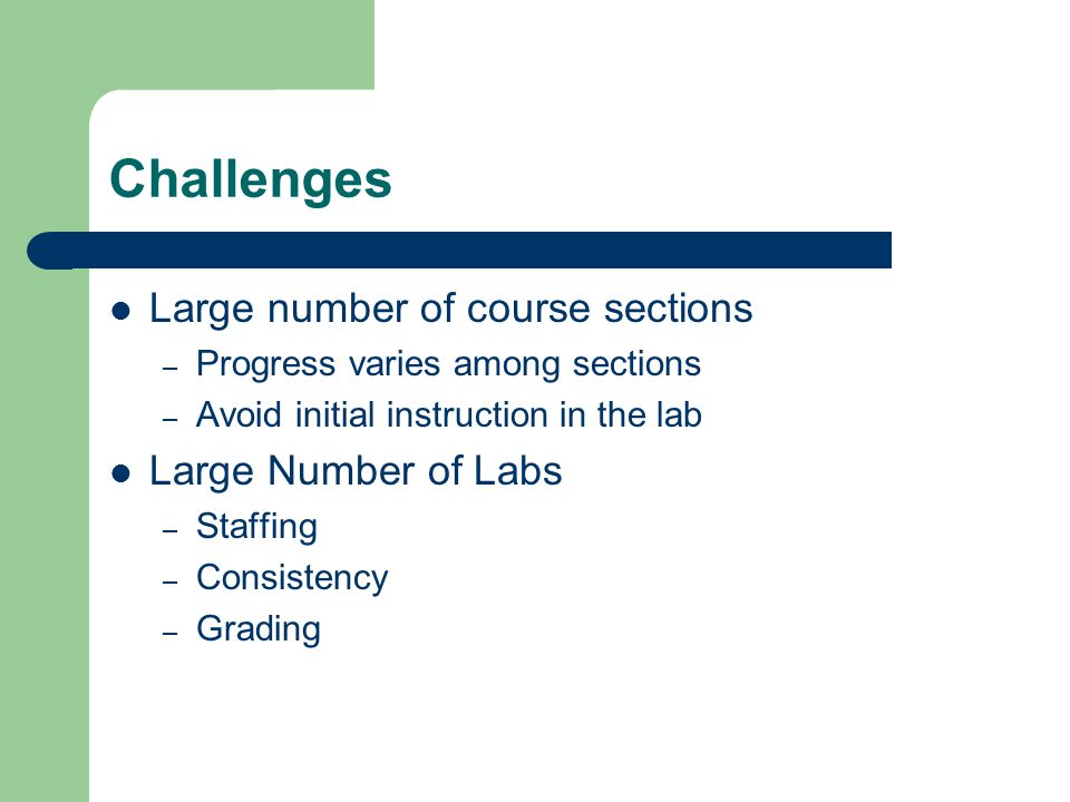 Challenges Large number of course sections – Progress varies among sections – Avoid initial instruction in the lab Large Number of Labs – Staffing – Consistency – Grading