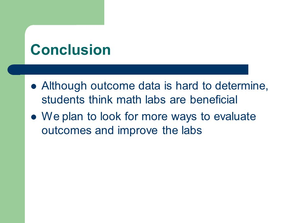 Conclusion Although outcome data is hard to determine, students think math labs are beneficial We plan to look for more ways to evaluate outcomes and improve the labs