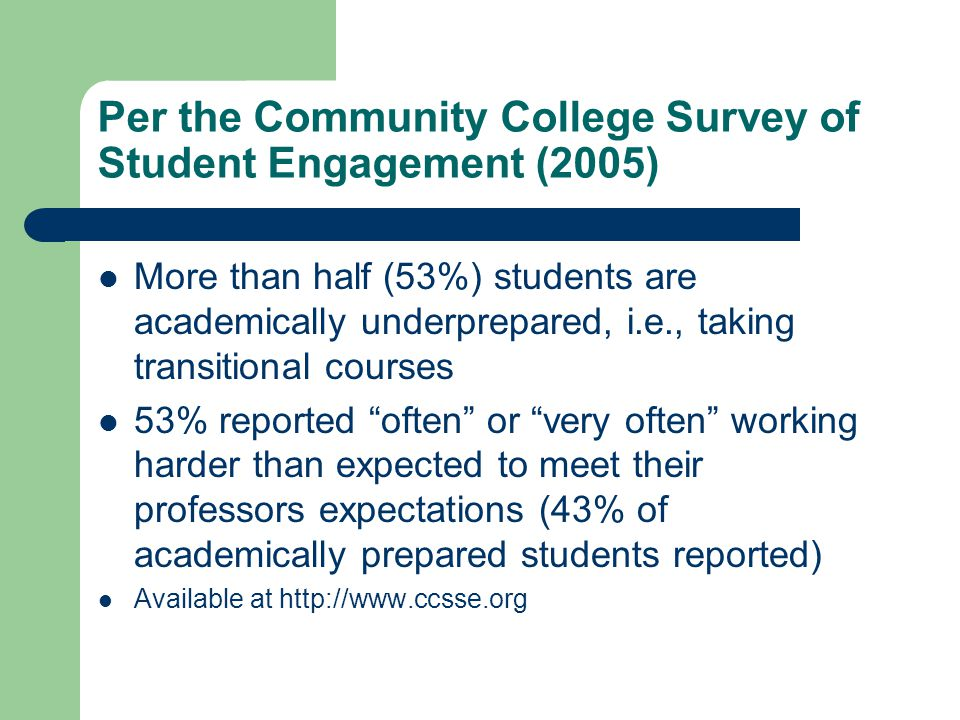 Per the Community College Survey of Student Engagement (2005) More than half (53%) students are academically underprepared, i.e., taking transitional