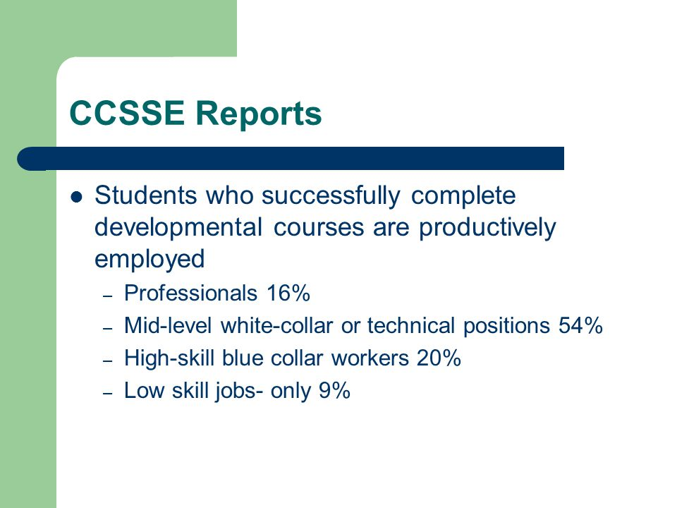 CCSSE Reports Students who successfully complete developmental courses are productively employed –P–Professionals 16% –M–Mid-level white-collar or technical positions 54% –H–High-skill blue collar workers 20% –L–Low skill jobs- only 9%
