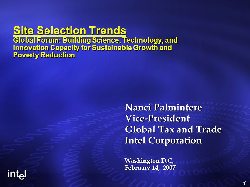 1 Site Selection Trends Global Forum: Building Science, Technology, and Innovation Capacity for Sustainable Growth and Poverty Reduction Nanci Palmintere Vice-President Global Tax and Trade Intel Corporation Washington D.C, February 14, 2007