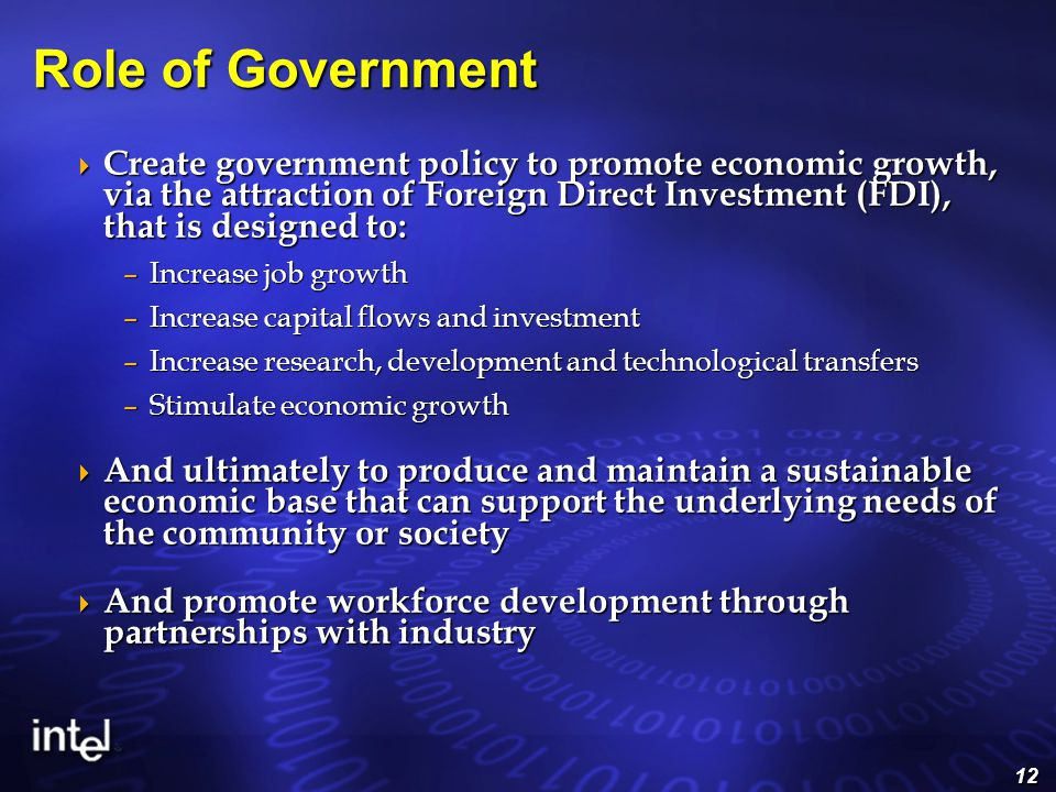 12 Role of Government  Create government policy to promote economic growth, via the attraction of Foreign Direct Investment (FDI), that is designed to: –Increase job growth –Increase capital flows and investment –Increase research, development and technological transfers –Stimulate economic growth  And ultimately to produce and maintain a sustainable economic base that can support the underlying needs of the community or society  And promote workforce development through partnerships with industry