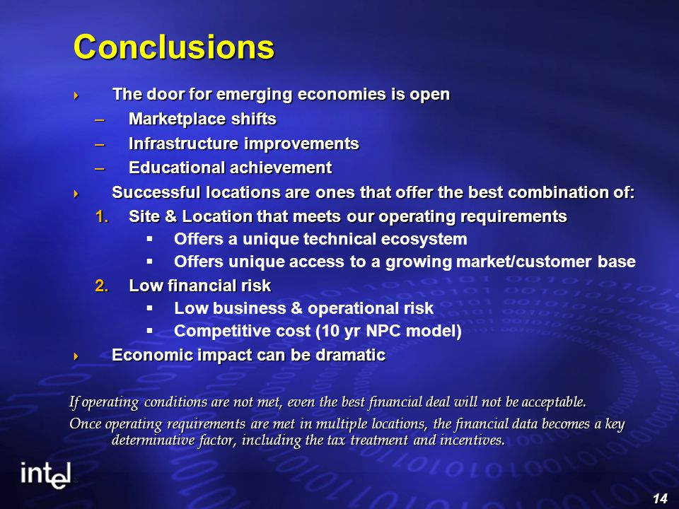 14 Conclusions  The door for emerging economies is open –Marketplace shifts –Infrastructure improvements –Educational achievement  Successful locations are ones that offer the best combination of:  Site & Location that meets our operating requirements  Offers a unique technical ecosystem  Offers unique access to a growing market/customer base  Low financial risk  Low business & operational risk  Competitive cost (10 yr NPC model)  Economic impact can be dramatic If operating conditions are not met, even the best financial deal will not be acceptable.