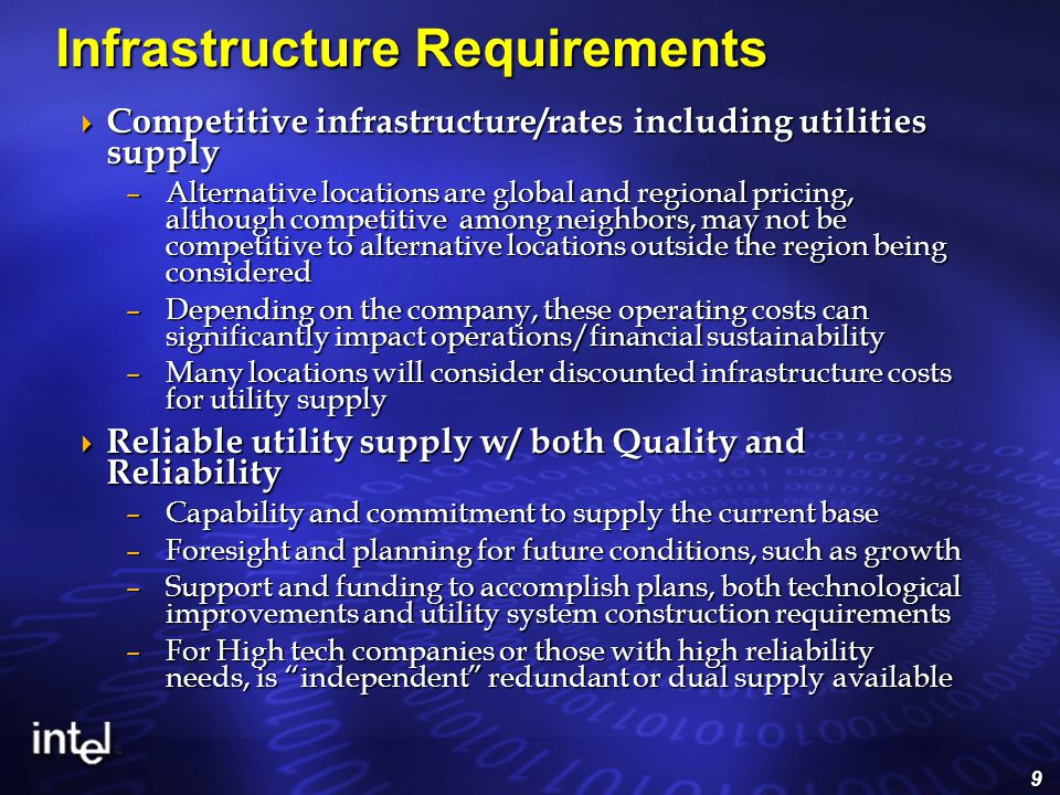 9 Infrastructure Requirements  Competitive infrastructure/rates including utilities supply –Alternative locations are global and regional pricing, although competitive among neighbors, may not be competitive to alternative locations outside the region being considered –Depending on the company, these operating costs can significantly impact operations/financial sustainability –Many locations will consider discounted infrastructure costs for utility supply  Reliable utility supply w/ both Quality and Reliability –Capability and commitment to supply the current base –Foresight and planning for future conditions, such as growth –Support and funding to accomplish plans, both technological improvements and utility system construction requirements –For High tech companies or those with high reliability needs, is independent redundant or dual supply available
