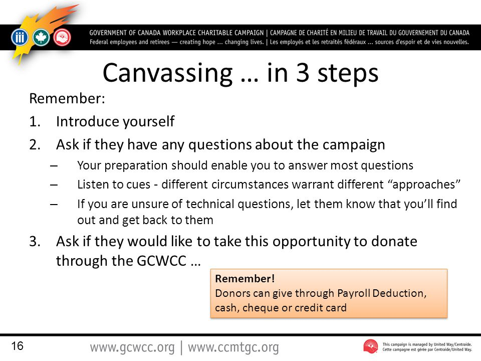 Canvassing … in 3 steps Remember: 1.Introduce yourself 2.Ask if they have any questions about the campaign – Your preparation should enable you to answer most questions – Listen to cues - different circumstances warrant different approaches – If you are unsure of technical questions, let them know that you'll find out and get back to them 3.Ask if they would like to take this opportunity to donate through the GCWCC … 16 Remember.