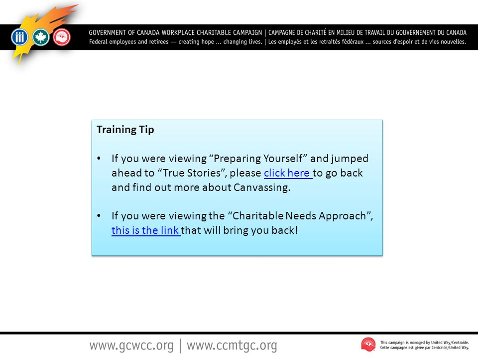 Training Tip If you were viewing Preparing Yourself and jumped ahead to True Stories , please click here to go back and find out more about Canvassing.click here If you were viewing the Charitable Needs Approach , this is the link that will bring you back.