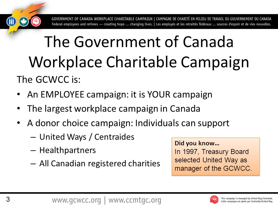The Government of Canada Workplace Charitable Campaign The GCWCC is: An EMPLOYEE campaign: it is YOUR campaign The largest workplace campaign in Canada A donor choice campaign: Individuals can support – United Ways / Centraides – Healthpartners – All Canadian registered charities 3 Did you know… In 1997, Treasury Board selected United Way as manager of the GCWCC.