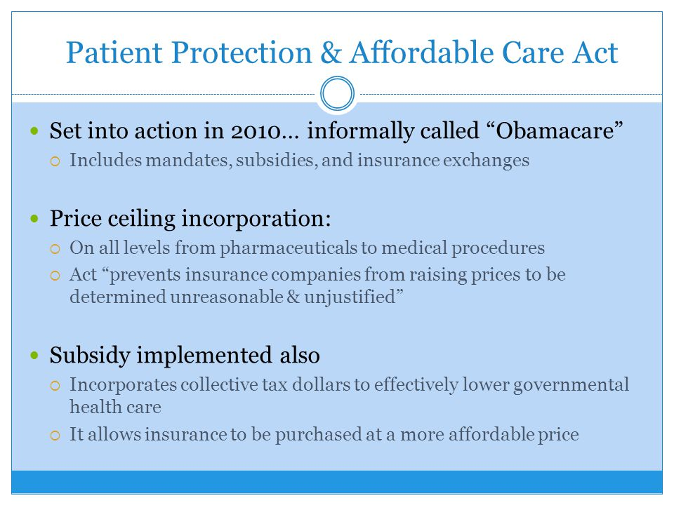Patient Protection & Affordable Care Act Set into action in 2010… informally called Obamacare  Includes mandates, subsidies, and insurance exchanges Price ceiling incorporation:  On all levels from pharmaceuticals to medical procedures  Act prevents insurance companies from raising prices to be determined unreasonable & unjustified Subsidy implemented also  Incorporates collective tax dollars to effectively lower governmental health care  It allows insurance to be purchased at a more affordable price