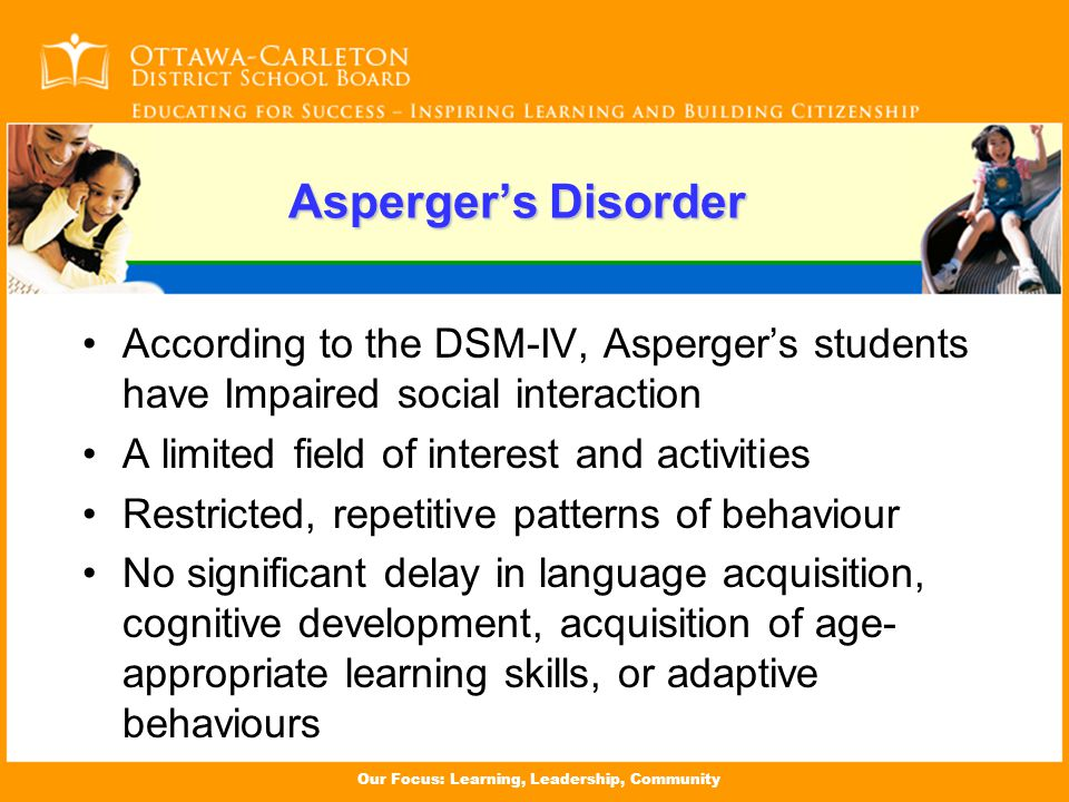 Our Focus: Learning, Leadership, Community Asperger's Disorder According to the DSM-IV, Asperger's students have Impaired social interaction A limited field of interest and activities Restricted, repetitive patterns of behaviour No significant delay in language acquisition, cognitive development, acquisition of age- appropriate learning skills, or adaptive behaviours