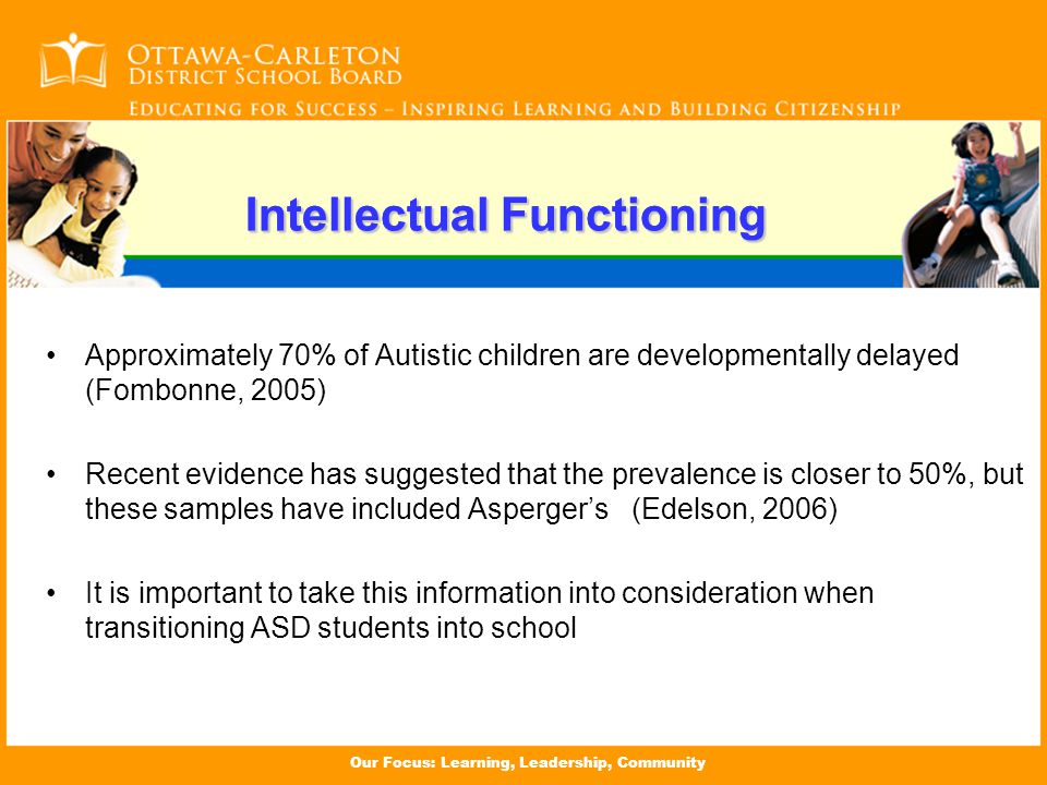 Our Focus: Learning, Leadership, Community Intellectual Functioning Approximately 70% of Autistic children are developmentally delayed (Fombonne, 2005) Recent evidence has suggested that the prevalence is closer to 50%, but these samples have included Asperger's (Edelson, 2006) It is important to take this information into consideration when transitioning ASD students into school Intellectual Functioning