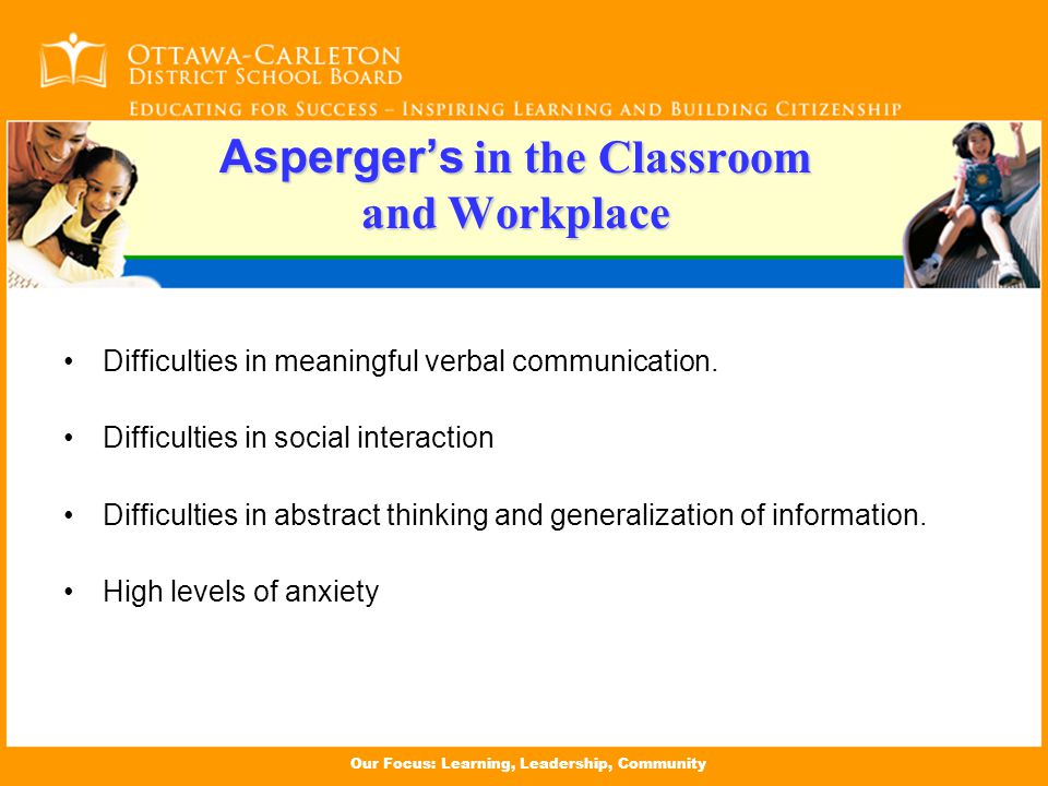 Our Focus: Learning, Leadership, Community Asperger's in the Classroom and Workplace Difficulties in meaningful verbal communication.