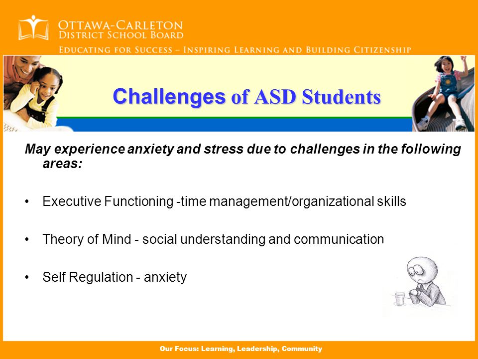 Our Focus: Learning, Leadership, Community May experience anxiety and stress due to challenges in the following areas: Executive Functioning -time management/organizational skills Theory of Mind - social understanding and communication Self Regulation - anxiety Challenges of ASD Students